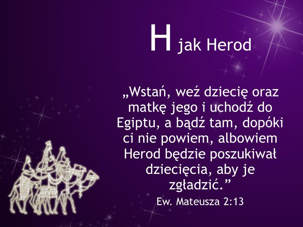 """H jak Herod """"Wstań, weź dziecię oraz matkę jego i uchodź do Egiptu, a bądź tam, dopóki ci nie powiem, albowiem Herod będzie poszukiwał dziecięcia, aby"""