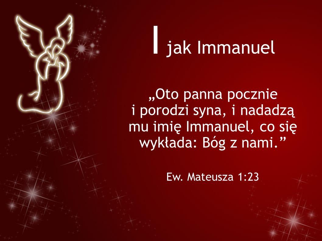 """I jak Immanuel """"Oto panna pocznie i porodzi syna, i nadadzą mu imię Immanuel, co się wykłada: Bóg z nami."""" Ew. Mateusza 1:23"""