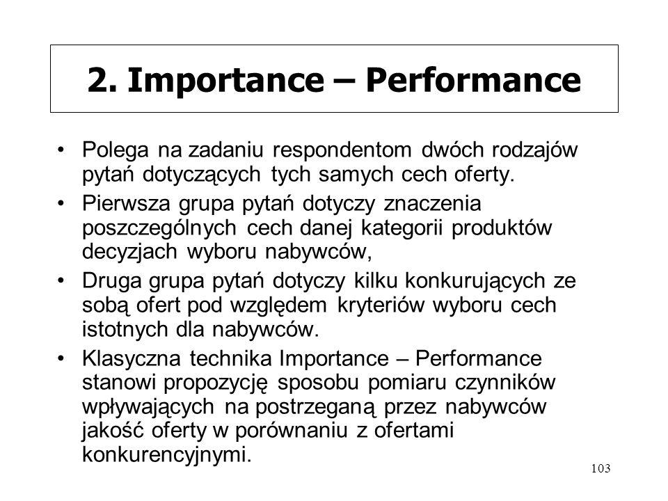 103 2. Importance – Performance Polega na zadaniu respondentom dwóch rodzajów pytań dotyczących tych samych cech oferty. Pierwsza grupa pytań dotyczy