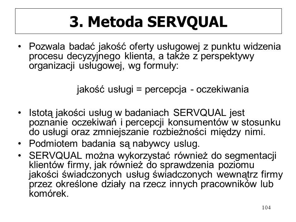 104 3. Metoda SERVQUAL Pozwala badać jakość oferty usługowej z punktu widzenia procesu decyzyjnego klienta, a także z perspektywy organizacji usługowe