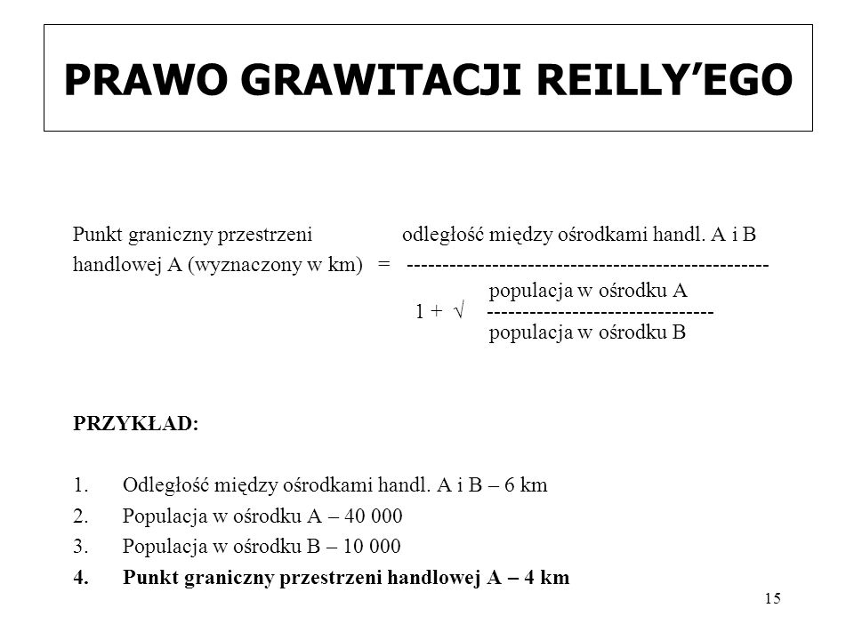 15 PRAWO GRAWITACJI REILLY'EGO Punkt graniczny przestrzeni odległość między ośrodkami handl. A i B handlowej A (wyznaczony w km) = -------------------