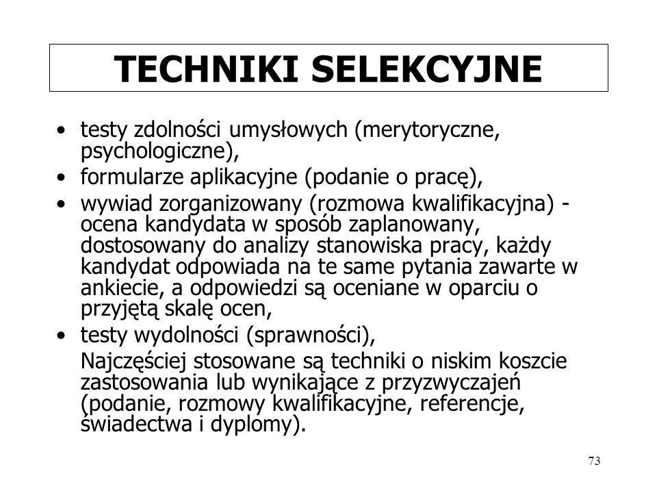73 TECHNIKI SELEKCYJNE testy zdolności umysłowych (merytoryczne, psychologiczne), formularze aplikacyjne (podanie o pracę), wywiad zorganizowany (rozm