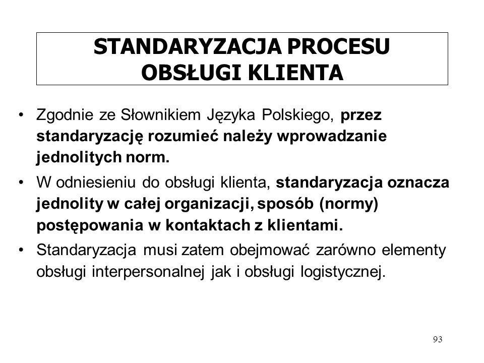 93 STANDARYZACJA PROCESU OBSŁUGI KLIENTA Zgodnie ze Słownikiem Języka Polskiego, przez standaryzację rozumieć należy wprowadzanie jednolitych norm. W