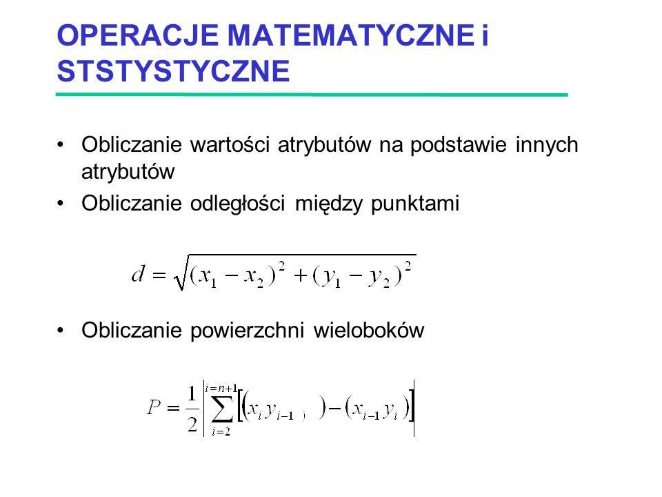 OPERACJE MATEMATYCZNE i STSTYSTYCZNE Obliczanie wartości atrybutów na podstawie innych atrybutów Obliczanie odległości między punktami Obliczanie powierzchni wieloboków