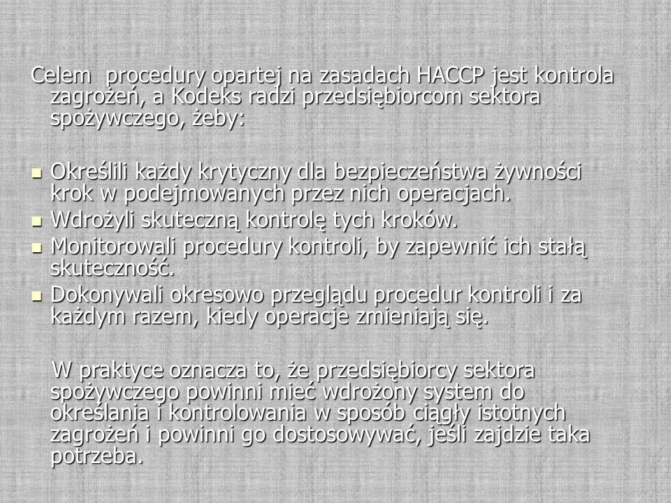 Celem procedury opartej na zasadach HACCP jest kontrola zagrożeń, a Kodeks radzi przedsiębiorcom sektora spożywczego, żeby: Określili każdy krytyczny