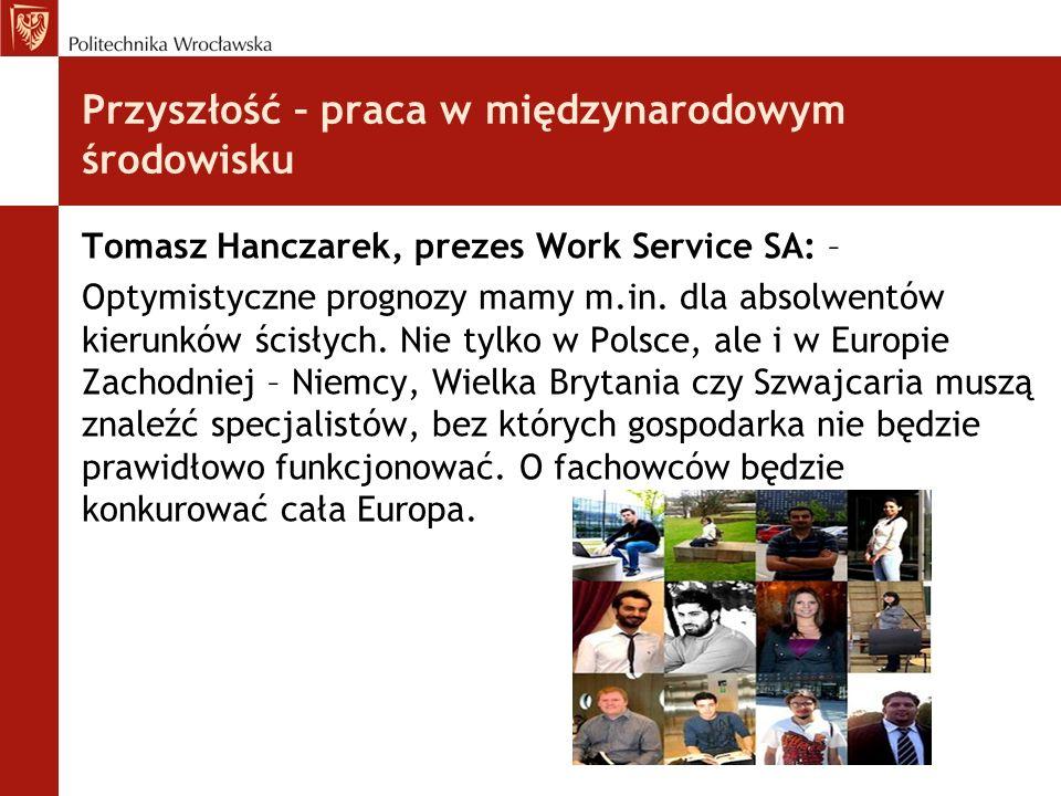 Przyszłość – praca w międzynarodowym środowisku Tomasz Hanczarek, prezes Work Service SA: – Optymistyczne prognozy mamy m.in. dla absolwentów kierunkó