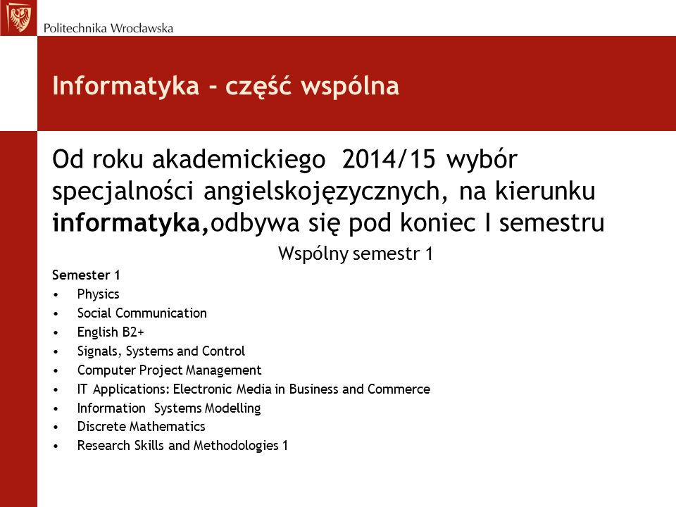 Informatyka - część wspólna Od roku akademickiego 2014/15 wybór specjalności angielskojęzycznych, na kierunku informatyka,odbywa się pod koniec I semestru Wspólny semestr 1 Semester 1 Physics Social Communication English B2+ Signals, Systems and Control Computer Project Management IT Applications: Electronic Media in Business and Commerce Information Systems Modelling Discrete Mathematics Research Skills and Methodologies 1
