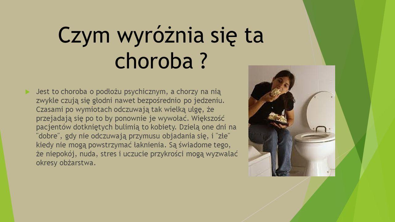 Czym wyróżnia się ta choroba ?  Jest to choroba o podłożu psychicznym, a chorzy na nią zwykle czują się głodni nawet bezpośrednio po jedzeniu. Czasam