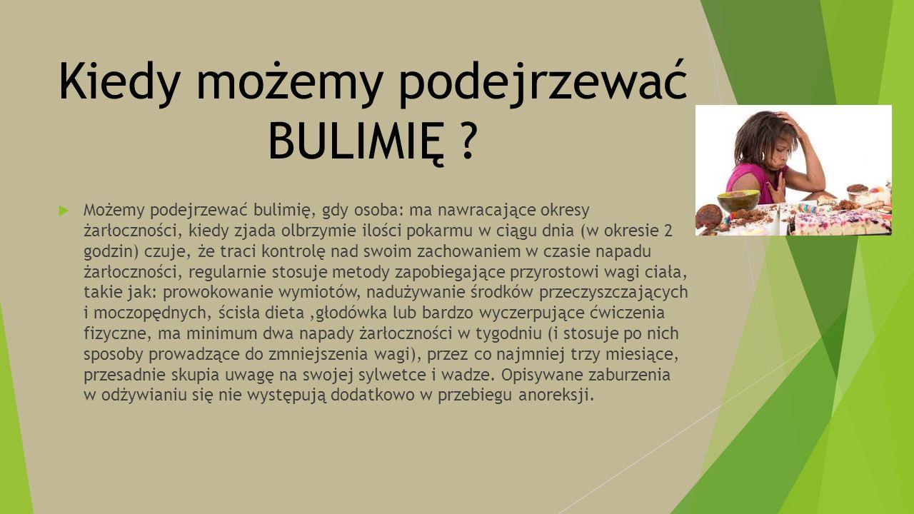 Kiedy możemy podejrzewać BULIMIĘ ?  Możemy podejrzewać bulimię, gdy osoba: ma nawracające okresy żarłoczności, kiedy zjada olbrzymie ilości pokarmu w