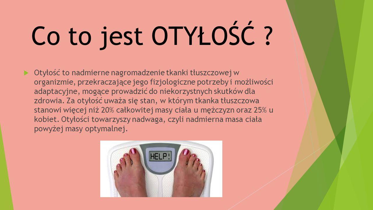 Co to jest OTYŁOŚĆ ?  Otyłość to nadmierne nagromadzenie tkanki tłuszczowej w organizmie, przekraczające jego fizjologiczne potrzeby i możliwości ada