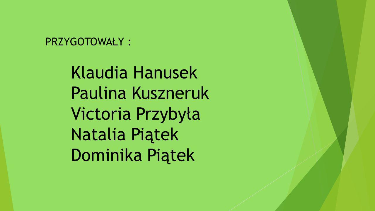 Klaudia Hanusek Paulina Kuszneruk Victoria Przybyła Natalia Piątek Dominika Piątek PRZYGOTOWAŁY :
