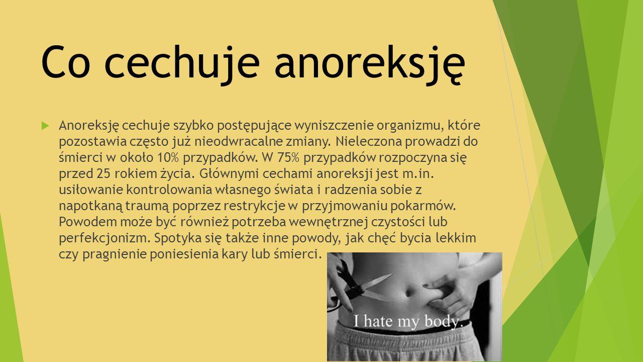 Co cechuje anoreksję  Anoreksję cechuje szybko postępujące wyniszczenie organizmu, które pozostawia często już nieodwracalne zmiany. Nieleczona prowa