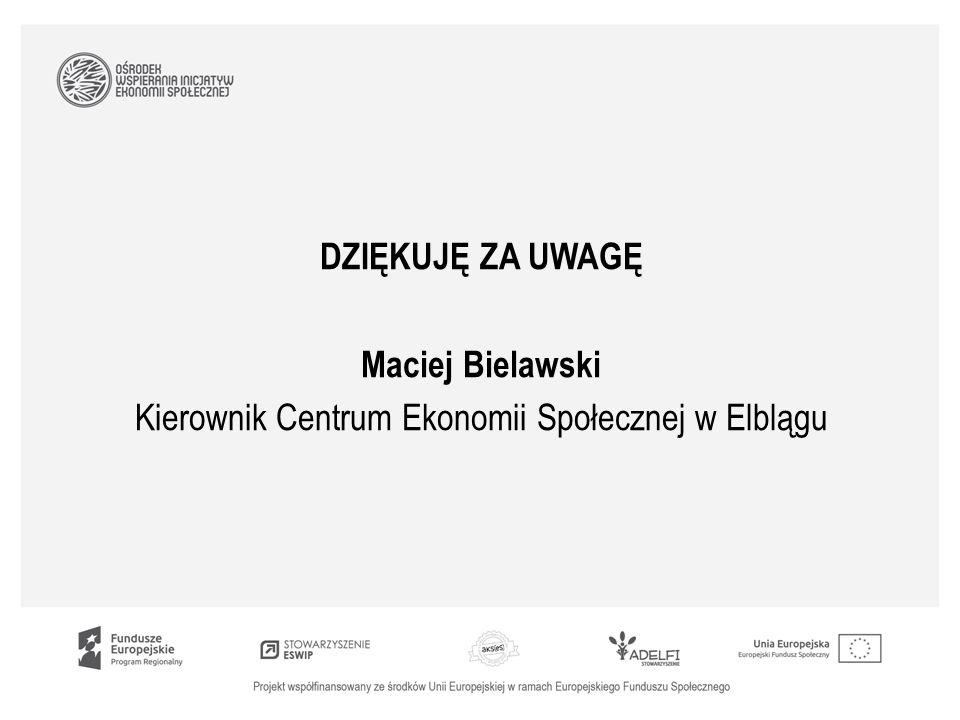 DZIĘKUJĘ ZA UWAGĘ Maciej Bielawski Kierownik Centrum Ekonomii Społecznej w Elblągu