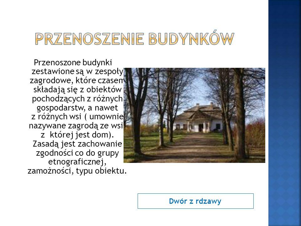 Dwór z rdzawy Przenoszone budynki zestawione są w zespoły zagrodowe, które czasem składają się z obiektów pochodzących z różnych gospodarstw, a nawet z różnych wsi ( umownie nazywane zagrodą ze wsi, z której jest dom).