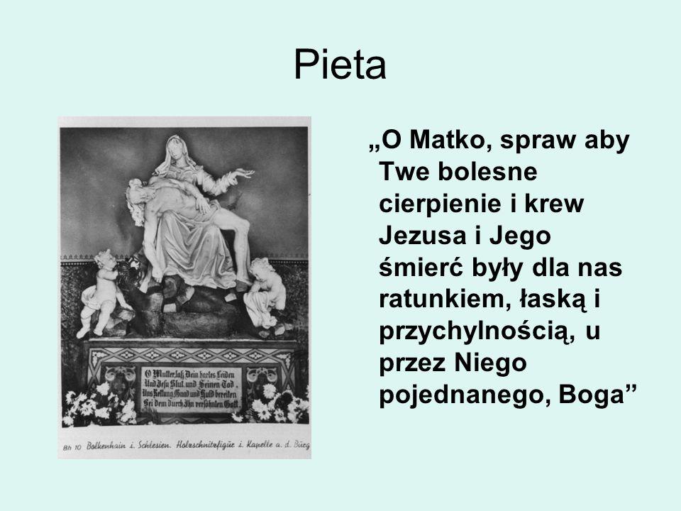 """Pieta """"O Matko, spraw aby Twe bolesne cierpienie i krew Jezusa i Jego śmierć były dla nas ratunkiem, łaską i przychylnością, u przez Niego pojednanego, Boga"""