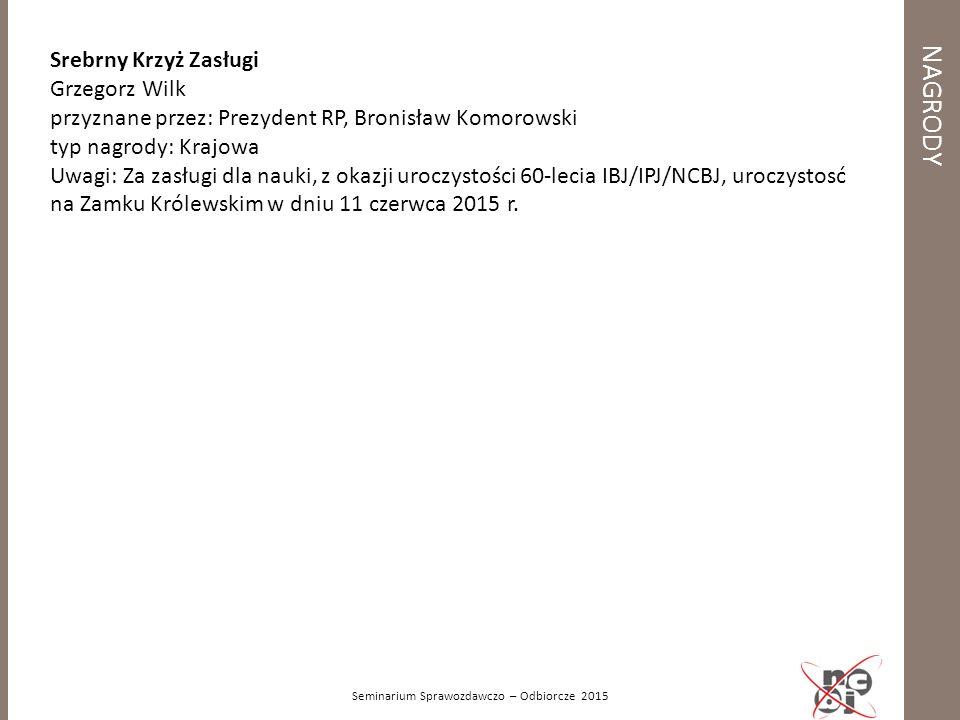 NAGRODY Seminarium Sprawozdawczo – Odbiorcze 2015 Srebrny Krzyż Zasługi Grzegorz Wilk przyznane przez: Prezydent RP, Bronisław Komorowski typ nagrody: