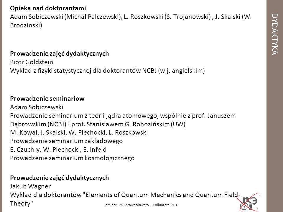 DYDAKTYKA Seminarium Sprawozdawczo – Odbiorcze 2015 Opieka nad doktorantami Adam Sobiczewski (Michał Palczewski), L. Roszkowski (S. Trojanowski), J. S