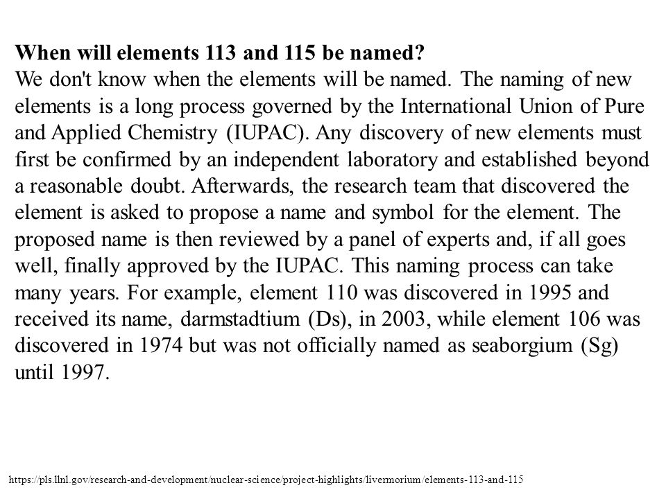 When will elements 113 and 115 be named? We don't know when the elements will be named. The naming of new elements is a long process governed by the I