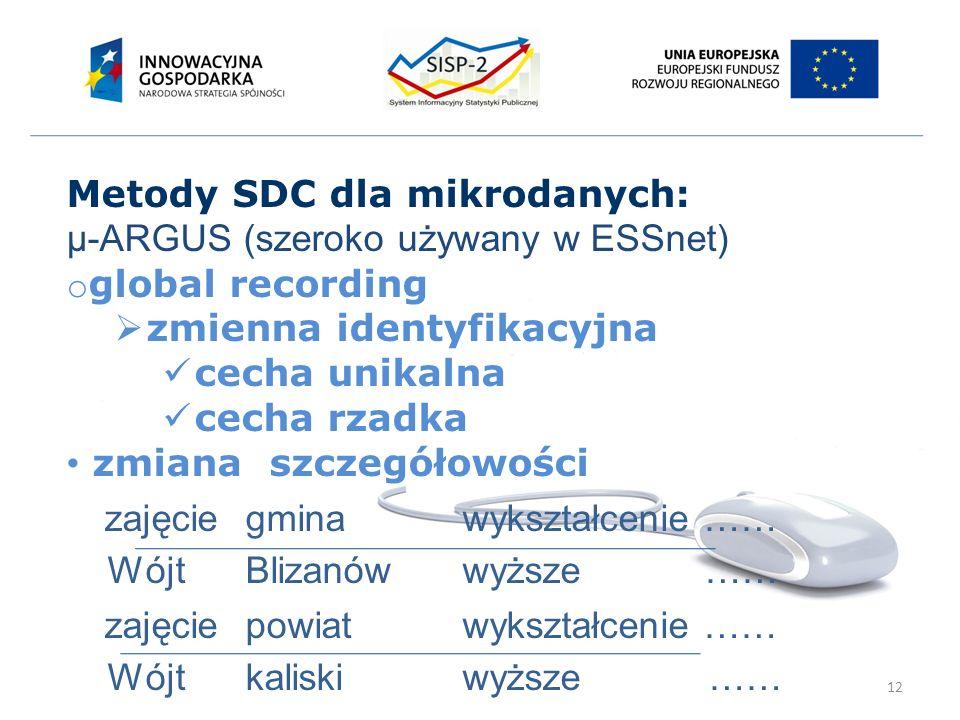 12 Metody SDC dla mikrodanych: µ-ARGUS (szeroko używany w ESSnet) o global recording  zmienna identyfikacyjna cecha unikalna cecha rzadka zmiana szczegółowości zajęciegmina wykształcenie …… WójtBlizanówwyższe …… zajęciepowiat wykształcenie …… Wójtkaliskiwyższe ……