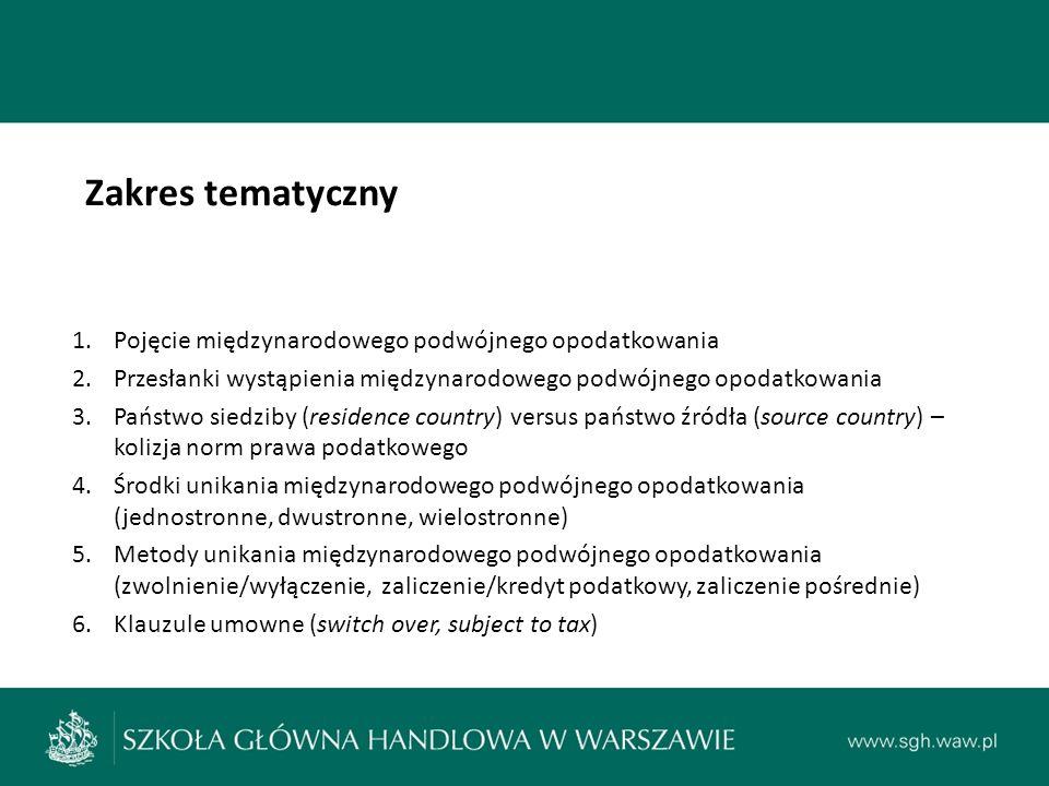 Zakres tematyczny 1.Pojęcie międzynarodowego podwójnego opodatkowania 2.Przesłanki wystąpienia międzynarodowego podwójnego opodatkowania 3.Państwo siedziby (residence country) versus państwo źródła (source country) – kolizja norm prawa podatkowego 4.Środki unikania międzynarodowego podwójnego opodatkowania (jednostronne, dwustronne, wielostronne) 5.Metody unikania międzynarodowego podwójnego opodatkowania (zwolnienie/wyłączenie, zaliczenie/kredyt podatkowy, zaliczenie pośrednie) 6.Klauzule umowne (switch over, subject to tax)