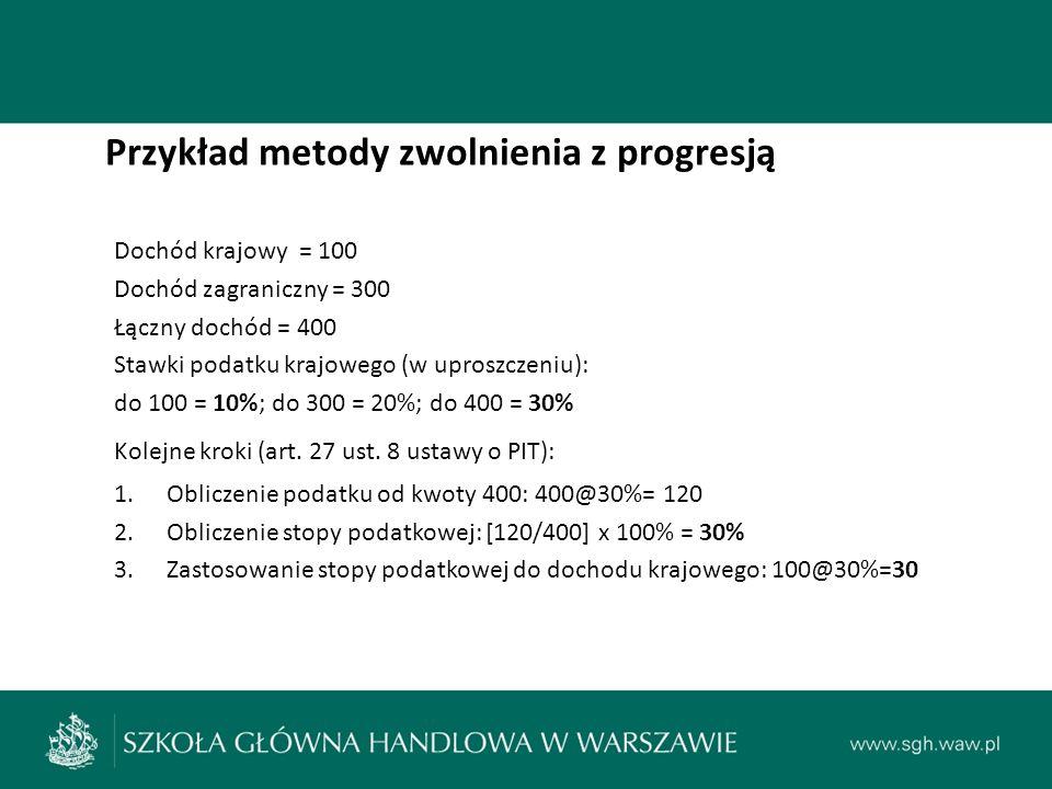 Przykład metody zwolnienia z progresją Dochód krajowy = 100 Dochód zagraniczny = 300 Łączny dochód = 400 Stawki podatku krajowego (w uproszczeniu): do 100 = 10%; do 300 = 20%; do 400 = 30% Kolejne kroki (art.