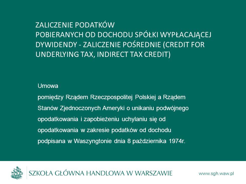 ZALICZENIE PODATKÓW POBIERANYCH OD DOCHODU SPÓŁKI WYPŁACAJĄCEJ DYWIDENDY - ZALICZENIE POŚREDNIE (CREDIT FOR UNDERLYING TAX, INDIRECT TAX CREDIT) Umowa pomiędzy Rządem Rzeczpospolitej Polskiej a Rządem Stanów Zjednoczonych Ameryki o unikaniu podwójnego opodatkowania i zapobieżeniu uchylaniu się od opodatkowania w zakresie podatków od dochodu podpisana w Waszyngtonie dnia 8 października 1974r.