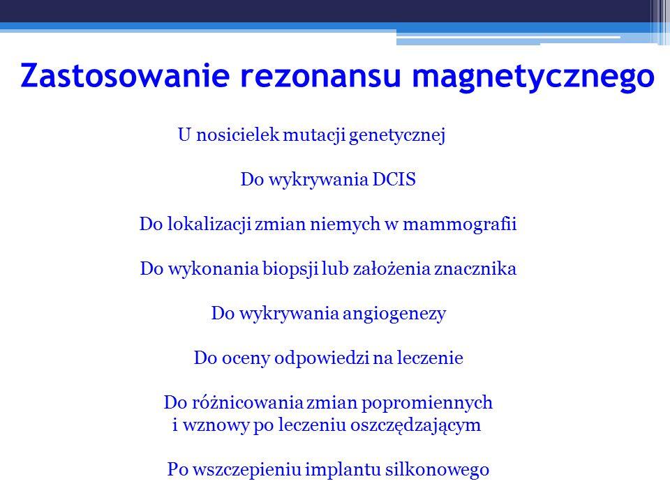Zastosowanie rezonansu magnetycznego U nosicielek mutacji genetycznej Do wykrywania DCIS Do lokalizacji zmian niemych w mammografii Do wykonania biops