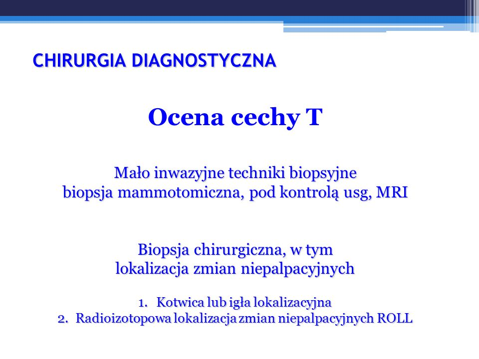 CHIRURGIA DIAGNOSTYCZNA CHIRURGIA DIAGNOSTYCZNA Ocena cechy T Mało inwazyjne techniki biopsyjne biopsja mammotomiczna, pod kontrolą usg, MRI Biopsja chirurgiczna, w tym lokalizacja zmian niepalpacyjnych 1.Kotwica lub igła lokalizacyjna 2.Radioizotopowa lokalizacja zmian niepalpacyjnych ROLL