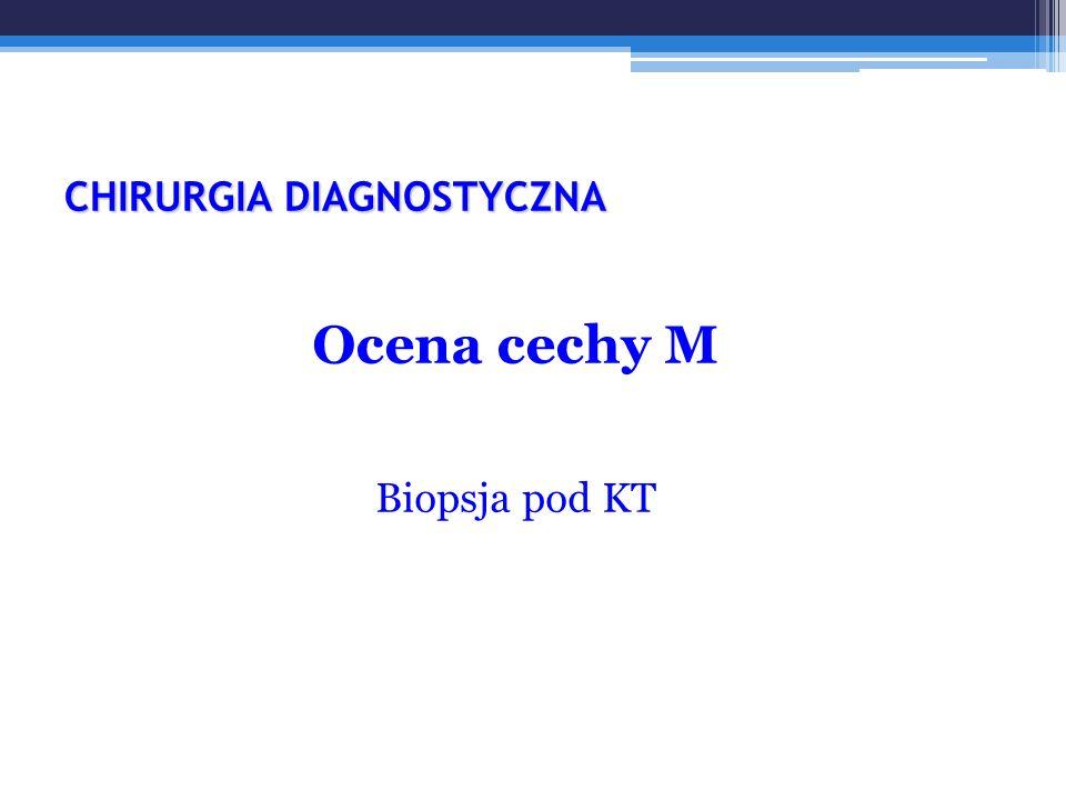 CHIRURGIA DIAGNOSTYCZNA Ocena cechy M Biopsja pod KT
