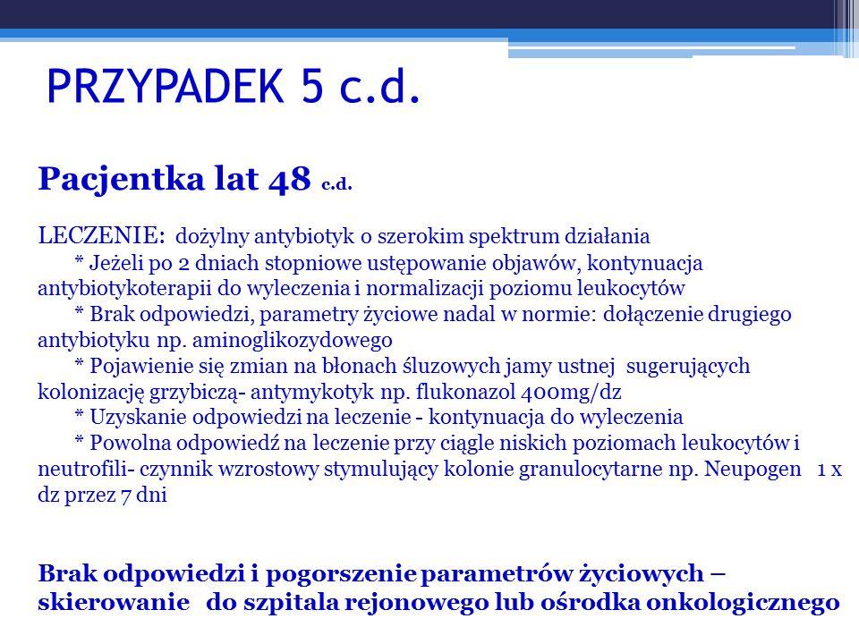 PRZYPADEK 5 c.d. Pacjentka lat 48 c.d. LECZENIE: dożylny antybiotyk o szerokim spektrum działania * Jeżeli po 2 dniach stopniowe ustępowanie objawów,