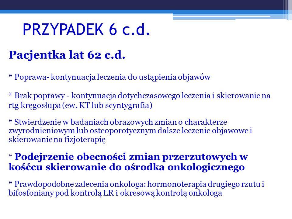 PRZYPADEK 6 c.d. Pacjentka lat 62 c.d. * Poprawa- kontynuacja leczenia do ustąpienia objawów * Brak poprawy - kontynuacja dotychczasowego leczenia i s