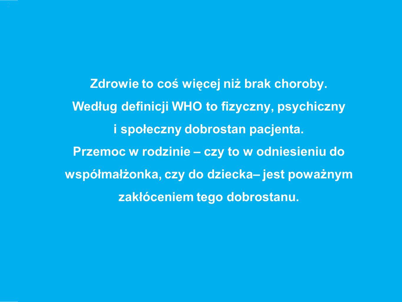 2 Zdrowie to coś więcej niż brak choroby. Według definicji WHO to fizyczny, psychiczny i społeczny dobrostan pacjenta. Przemoc w rodzinie – czy to w o