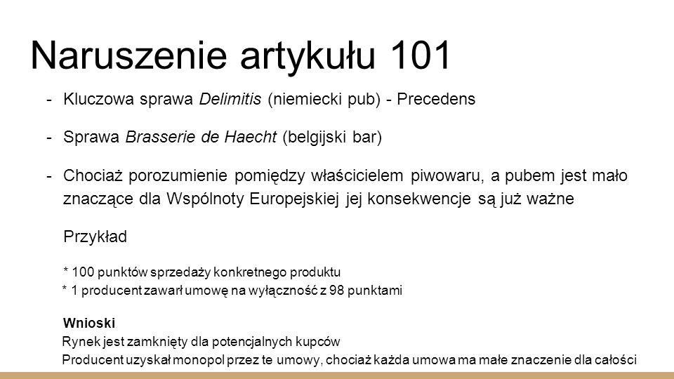 Naruszenie artykułu 101  Kluczowa sprawa Delimitis (niemiecki pub) - Precedens  Sprawa Brasserie de Haecht (belgijski bar)  Chociaż porozumienie pomiędzy właścicielem piwowaru, a pubem jest mało znaczące dla Wspólnoty Europejskiej jej konsekwencje są już ważne Przykład * 100 punktów sprzedaży konkretnego produktu * 1 producent zawarł umowę na wyłączność z 98 punktami Wnioski Rynek jest zamknięty dla potencjalnych kupców Producent uzyskał monopol przez te umowy, chociaż każda umowa ma małe znaczenie dla całości