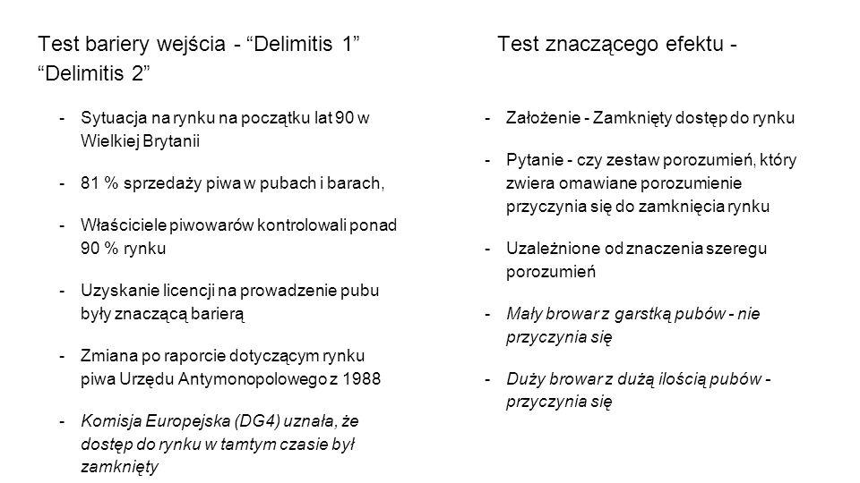 Test bariery wejścia - Delimitis 1 Test znaczącego efektu - Delimitis 2  Sytuacja na rynku na początku lat 90 w Wielkiej Brytanii  81 % sprzedaży piwa w pubach i barach,  Właściciele piwowarów kontrolowali ponad 90 % rynku  Uzyskanie licencji na prowadzenie pubu były znaczącą barierą  Zmiana po raporcie dotyczącym rynku piwa Urzędu Antymonopolowego z 1988  Komisja Europejska (DG4) uznała, że dostęp do rynku w tamtym czasie był zamknięty  Założenie - Zamknięty dostęp do rynku  Pytanie - czy zestaw porozumień, który zwiera omawiane porozumienie przyczynia się do zamknięcia rynku  Uzależnione od znaczenia szeregu porozumień  Mały browar z garstką pubów - nie przyczynia się  Duży browar z dużą ilością pubów - przyczynia się
