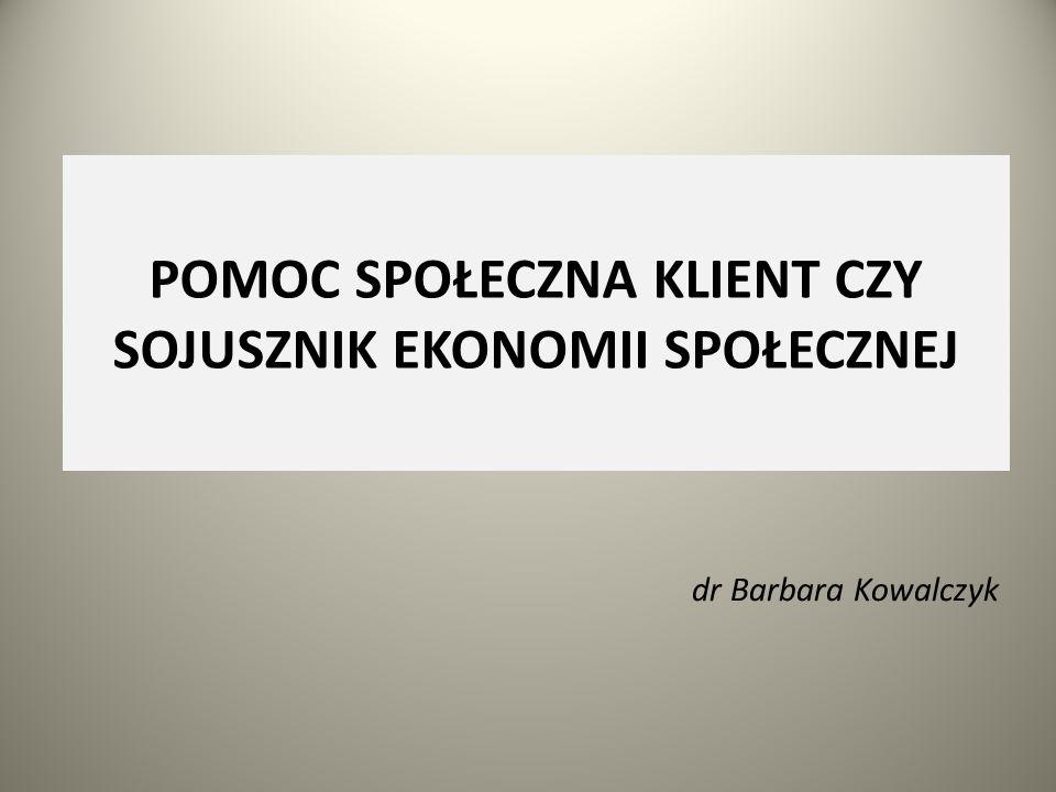 POMOC SPOŁECZNA KLIENT CZY SOJUSZNIK EKONOMII SPOŁECZNEJ dr Barbara Kowalczyk