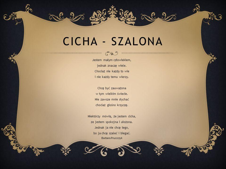 CICHA - SZALONA Jestem małym człowiekiem, jednak znaczę wiele.