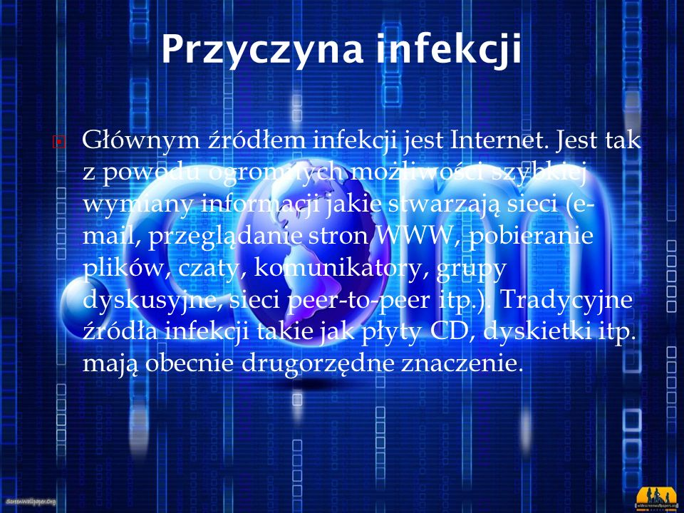 Przyczyna infekcji  Głównym źródłem infekcji jest Internet. Jest tak z powodu ogromnych możliwości szybkiej wymiany informacji jakie stwarzają sieci