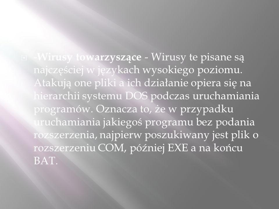  - Wirusy towarzyszące - Wirusy te pisane są najczęściej w językach wysokiego poziomu. Atakują one pliki a ich działanie opiera się na hierarchii sys
