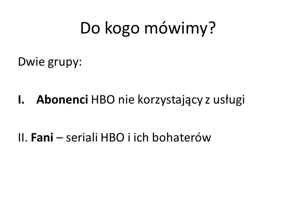 Do kogo mówimy. Dwie grupy: I.Abonenci HBO nie korzystający z usługi II.