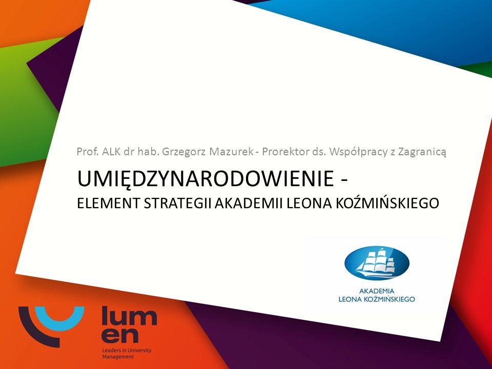 UMIĘDZYNARODOWIENIE - ELEMENT STRATEGII AKADEMII LEONA KOŹMIŃSKIEGO Prof. ALK dr hab. Grzegorz Mazurek - Prorektor ds. Współpracy z Zagranicą