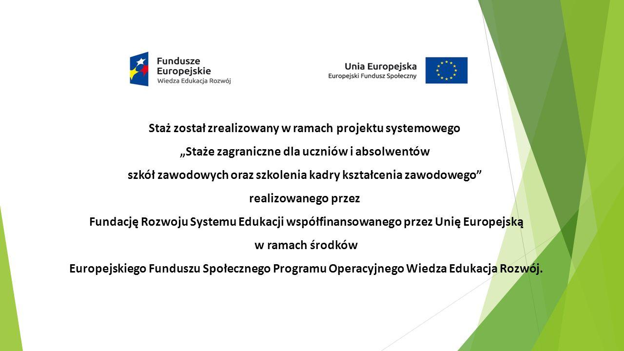 """Staż został zrealizowany w ramach projektu systemowego """"Staże zagraniczne dla uczniów i absolwentów szkół zawodowych oraz szkolenia kadry kształcenia zawodowego realizowanego przez Fundację Rozwoju Systemu Edukacji współfinansowanego przez Unię Europejską w ramach środków Europejskiego Funduszu Społecznego Programu Operacyjnego Wiedza Edukacja Rozwój."""
