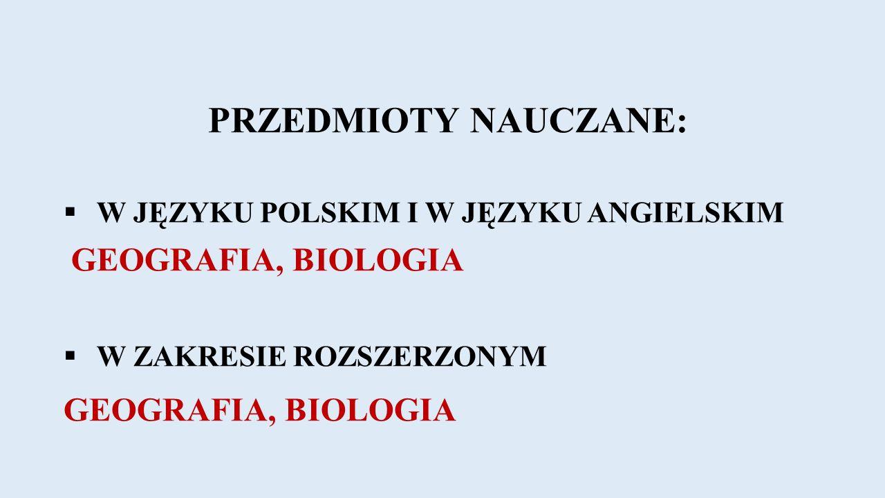 PRZEDMIOTY NAUCZANE:  W JĘZYKU POLSKIM I W JĘZYKU ANGIELSKIM GEOGRAFIA, BIOLOGIA  W ZAKRESIE ROZSZERZONYM GEOGRAFIA, BIOLOGIA