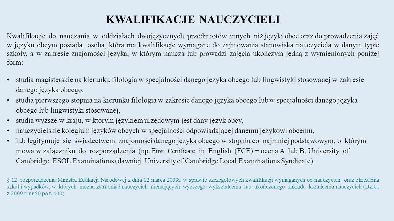KWALIFIKACJE NAUCZYCIELI Kwalifikacje do nauczania w oddziałach dwujęzycznych przedmiotów innych niż języki obce oraz do prowadzenia zajęć w języku obcym posiada osoba, która ma kwalifikacje wymagane do zajmowania stanowiska nauczyciela w danym typie szkoły, a w zakresie znajomości języka, w którym naucza lub prowadzi zajęcia ukończyła jedną z wymienionych poniżej form: studia magisterskie na kierunku filologia w specjalności danego języka obcego lub lingwistyki stosowanej w zakresie danego języka obcego, studia pierwszego stopnia na kierunku filologia w zakresie danego języka obcego lub w specjalności danego języka obcego lub lingwistyki stosowanej, studia wyższe w kraju, w którym językiem urzędowym jest dany język obcy, nauczycielskie kolegium języków obcych w specjalności odpowiadającej danemu językowi obcemu, lub legitymuje się świadectwem znajomości danego języka obcego w stopniu co najmniej podstawowym, o którym mowa w załączniku do rozporządzenia (np.
