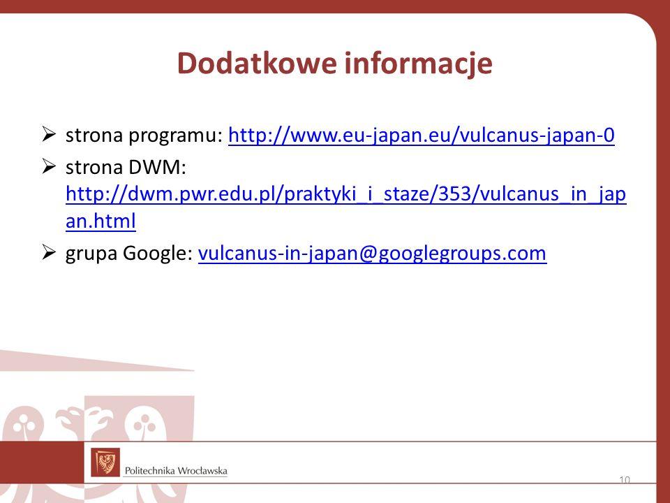 Dodatkowe informacje  strona programu: http://www.eu-japan.eu/vulcanus-japan-0http://www.eu-japan.eu/vulcanus-japan-0  strona DWM: http://dwm.pwr.edu.pl/praktyki_i_staze/353/vulcanus_in_jap an.html http://dwm.pwr.edu.pl/praktyki_i_staze/353/vulcanus_in_jap an.html  grupa Google: vulcanus-in-japan@googlegroups.comvulcanus-in-japan@googlegroups.com 10