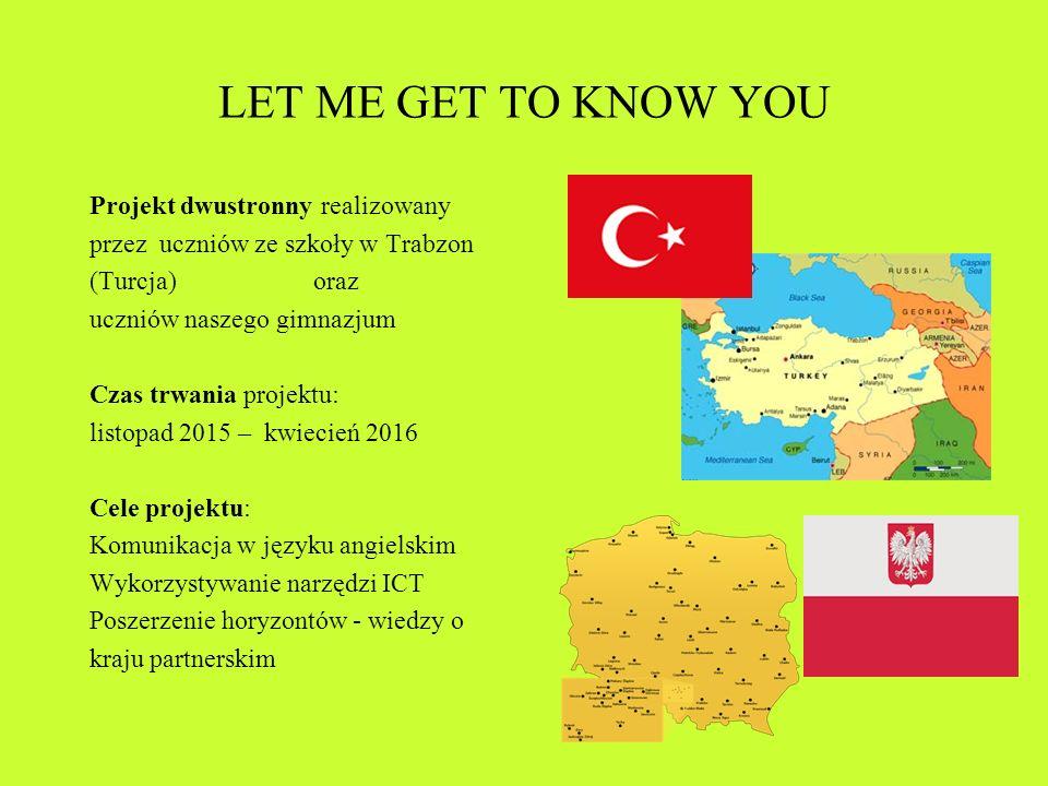 LET ME GET TO KNOW YOU Projekt dwustronny realizowany przez uczniów ze szkoły w Trabzon (Turcja) oraz uczniów naszego gimnazjum Czas trwania projektu: listopad 2015 – kwiecień 2016 Cele projektu: Komunikacja w języku angielskim Wykorzystywanie narzędzi ICT Poszerzenie horyzontów - wiedzy o kraju partnerskim