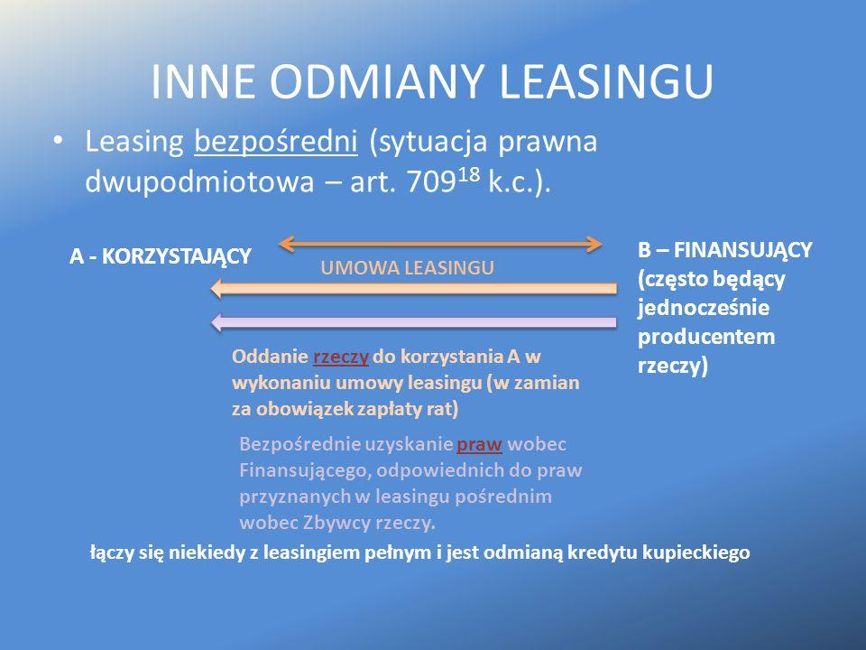 INNE ODMIANY LEASINGU Leasing bezpośredni (sytuacja prawna dwupodmiotowa – art. 709 18 k.c.). A - KORZYSTAJĄCY B – FINANSUJĄCY (często będący jednocze