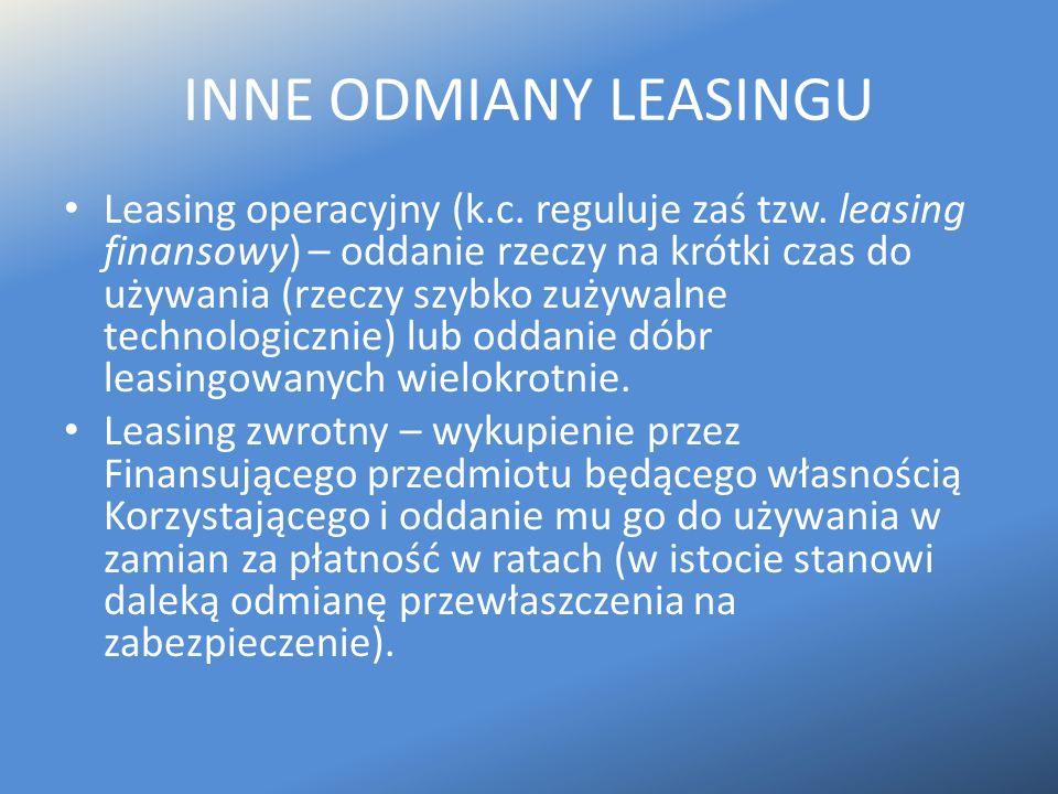INNE ODMIANY LEASINGU Leasing operacyjny (k.c. reguluje zaś tzw. leasing finansowy) – oddanie rzeczy na krótki czas do używania (rzeczy szybko zużywal
