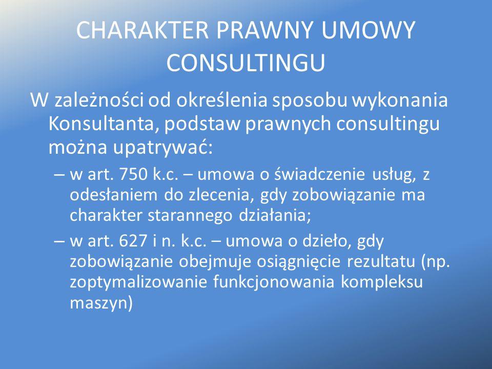 CHARAKTER PRAWNY UMOWY CONSULTINGU W zależności od określenia sposobu wykonania Konsultanta, podstaw prawnych consultingu można upatrywać: – w art. 75