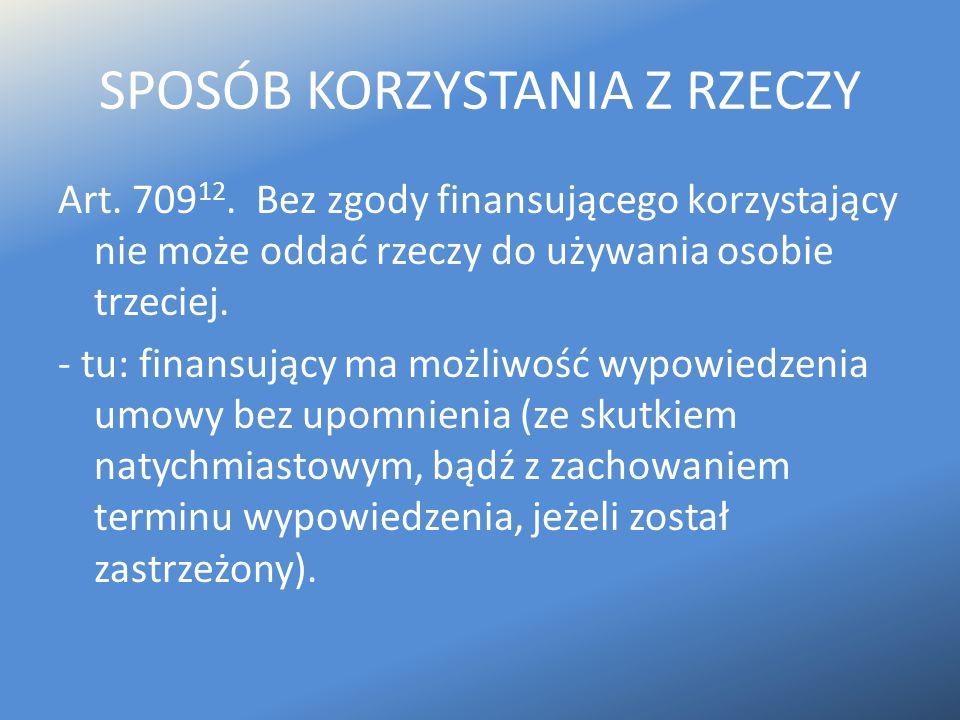 SPOSÓB KORZYSTANIA Z RZECZY Art. 709 12. Bez zgody finansującego korzystający nie może oddać rzeczy do używania osobie trzeciej. - tu: finansujący ma