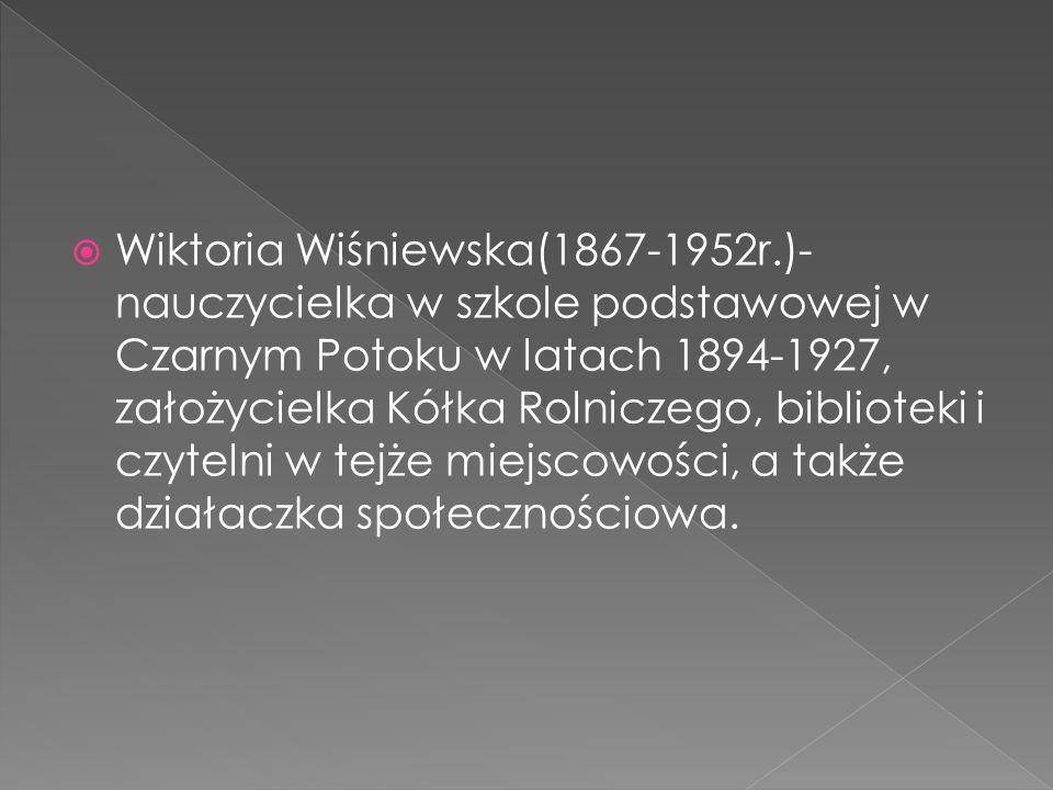  Wiktoria Wiśniewska(1867-1952r.)- nauczycielka w szkole podstawowej w Czarnym Potoku w latach 1894-1927, założycielka Kółka Rolniczego, biblioteki i